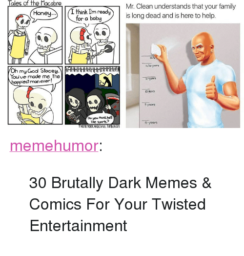 """Memes Comics: aes f  Mr. Clean understands that your family  is long dead and is here to help.  think Im rdy)is  on ny  Honey.  for a babu  dea  124  Oh my God StoceyAHHHHH  ouve made me the  ppiestmanever!  Do you think hell  like sports?  4-years <p><a href=""""http://memehumor.net/post/168249124463/30-brutally-dark-memes-comics-for-your-twisted"""" class=""""tumblr_blog"""">memehumor</a>:</p>  <blockquote><p>30 Brutally Dark Memes &amp; Comics For Your Twisted Entertainment</p></blockquote>"""