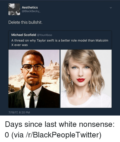 Malcolm X: Aesthetics  @BlackBecky_  Delete this bullshit.  Michael Scofield @YourAboo  A thread on why Taylor swift is a better role model than Malcolm  X ever was  7/19/17, 6:20 PM <p>Days since last white nonsense: 0 (via /r/BlackPeopleTwitter)</p>