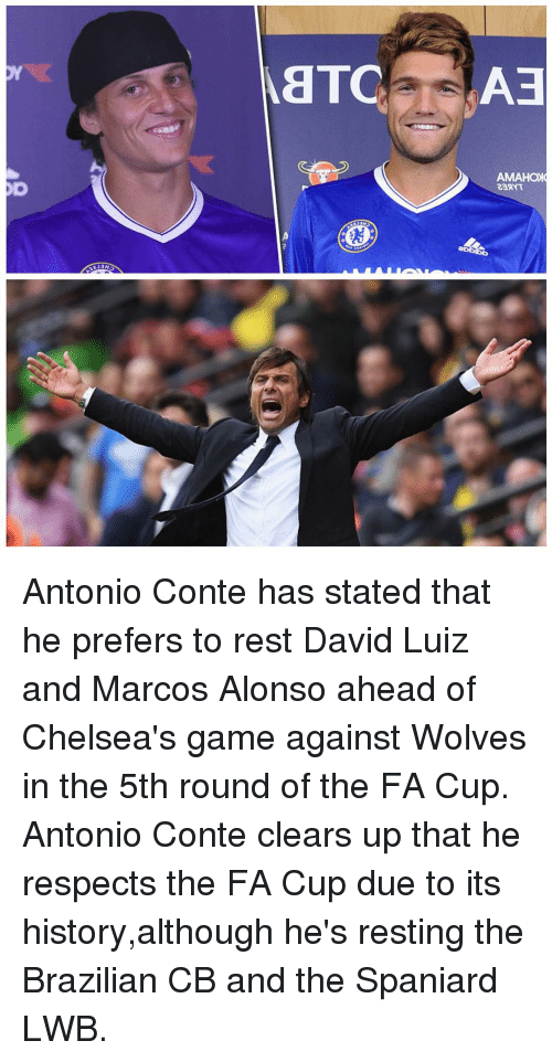 Antonio Conte: AETC  AMAHOIC Antonio Conte has stated that he prefers to rest David Luiz and Marcos Alonso ahead of Chelsea's game against Wolves in the 5th round of the FA Cup. Antonio Conte clears up that he respects the FA Cup due to its history,although he's resting the Brazilian CB and the Spaniard LWB.