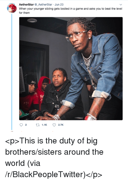 Blackpeopletwitter, Game, and World: AetherStar_AetherStar Jun 23  When your younger sibling gets bodied in a game and asks you to beat the level  for them  R/  ITS <p>This is the duty of big brothers/sisters around the world (via /r/BlackPeopleTwitter)</p>