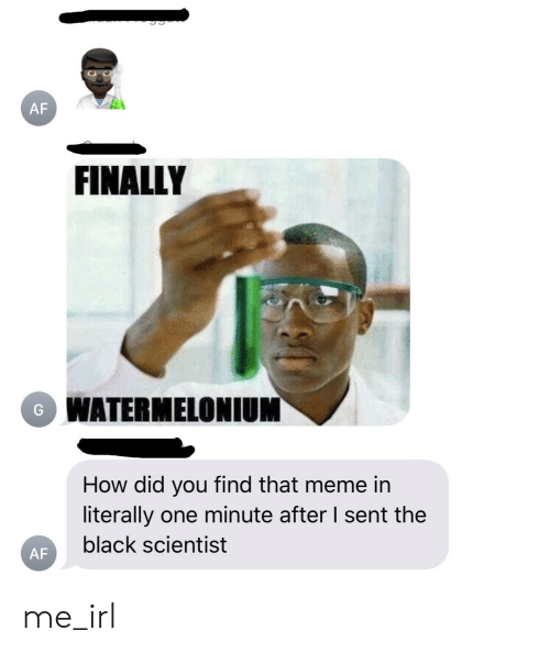 Black Scientist: AF  FINALLY  WATERMELONIUM  How did you find that meme in  literally one minute after I sent the  black scientist  AF me_irl