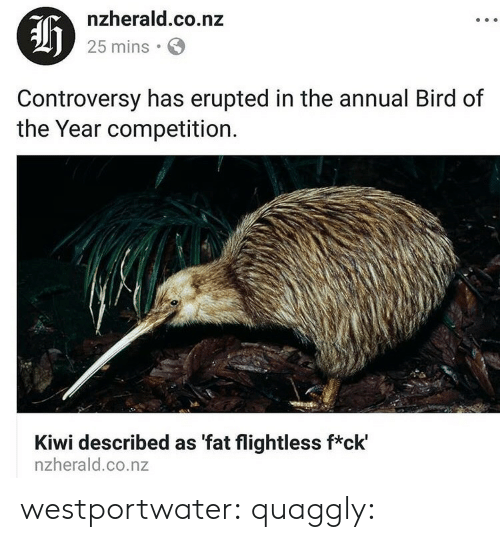 kiwi: af  nzherald.co.nz  25 mins  Controversy has erupted in the annual Bird of  the Year competition.  Kiwi described as 'fat flightless f*ck'  nzherald.co.nz westportwater: quaggly: