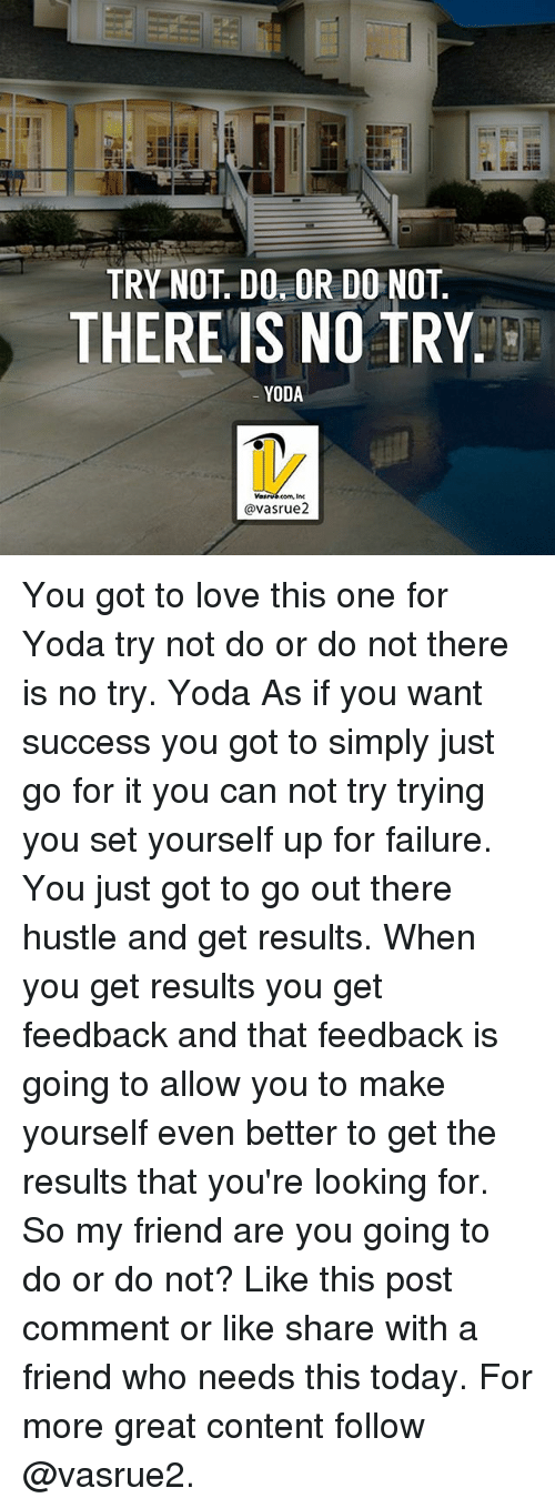there is no try: af  TRY NOT. DO OR DO NOT  THEREIS NO TRY  YODA  @vasrue2 You got to love this one for Yoda try not do or do not there is no try. Yoda As if you want success you got to simply just go for it you can not try trying you set yourself up for failure. You just got to go out there hustle and get results. When you get results you get feedback and that feedback is going to allow you to make yourself even better to get the results that you're looking for. So my friend are you going to do or do not? Like this post comment or like share with a friend who needs this today. For more great content follow @vasrue2.