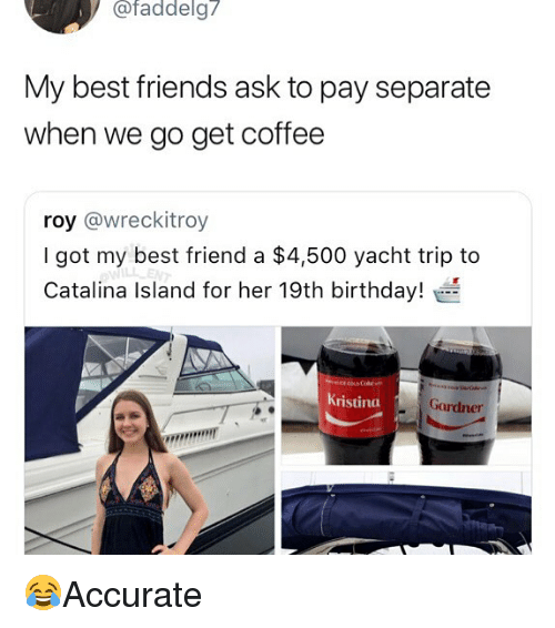 catalina: / afaddelg7  My best friends ask to pay separate  when we go get coffee  roy @wreckitroy  I got my best friend a $4,500 yacht trip to  Catalina Island for her 19th birthday!  ristina  Gardner 😂Accurate