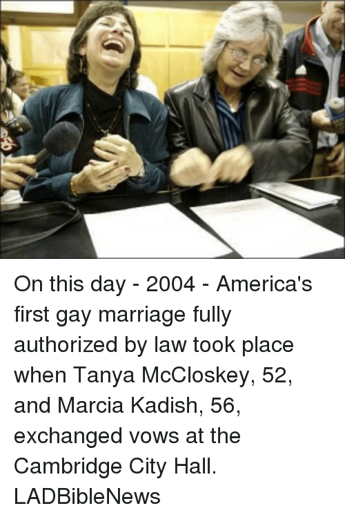 Marcia: afb On this day - 2004 - America's first gay marriage fully authorized by law took place when Tanya McCloskey, 52, and Marcia Kadish, 56, exchanged vows at the Cambridge City Hall. LADBibleNews