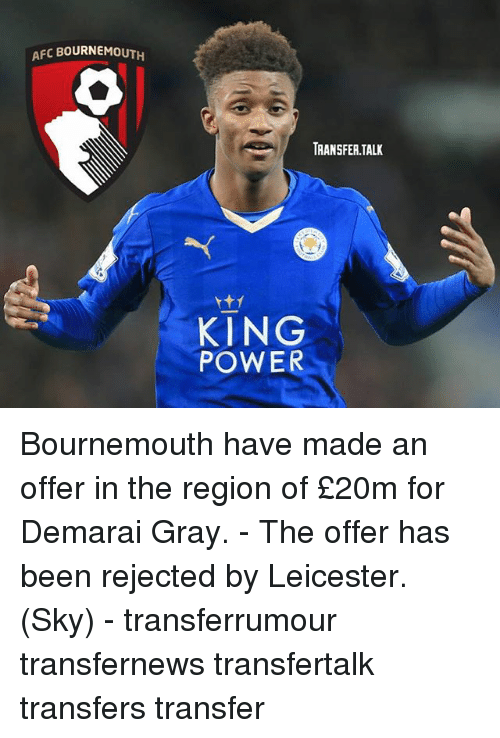 The Region: AFC BOURNEMOUTH  TRANSFER TALK  KING  POWER Bournemouth have made an offer in the region of £20m for Demarai Gray. - The offer has been rejected by Leicester. (Sky) - transferrumour transfernews transfertalk transfers transfer