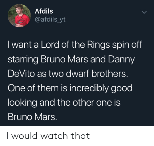 Danny Devito: Afdils  @afdils_yt  I want a Lord of the Rings spin off  starring Bruno Mars and Danny  DeVito as two dwarf brothers.  One of them is incredibly good  looking and the other one is  Bruno Mars. I would watch that