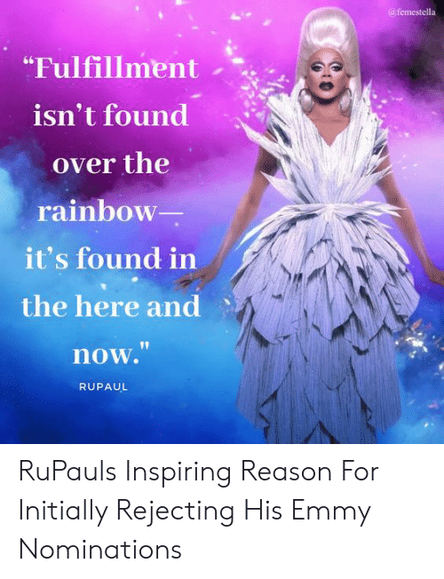 "RuPaul: afemestella  ""Fulfillment  isn't found  over the  rainbow  it's found in  the here and  now.""  RUPAUL RuPauls Inspiring Reason For Initially Rejecting His Emmy Nominations"
