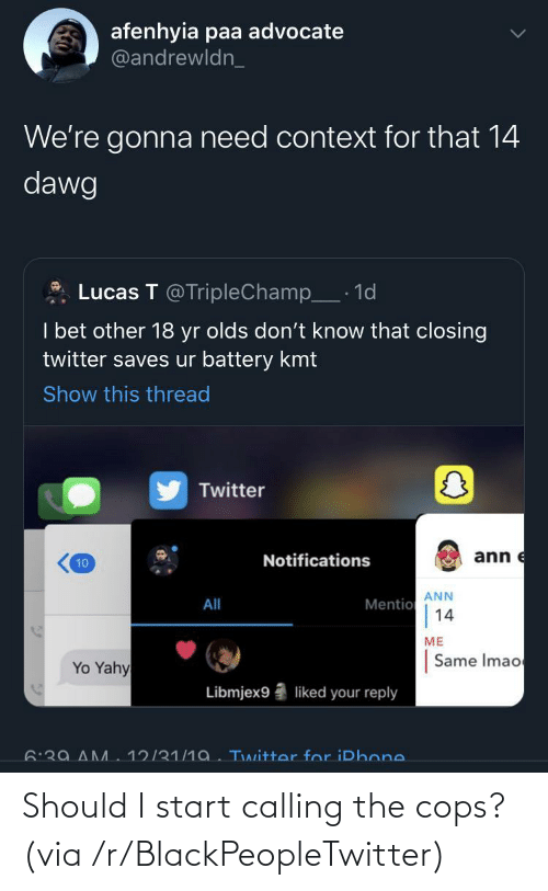cops: afenhyia paa advocate  @andrewldn_  We're gonna need context for that 14  dawg  Lucas T @TripleChamp_· 1d  I bet other 18 yr olds don't know that closing  twitter saves ur battery kmt  Show this thread  Twitter  ann e  Notifications  10  ANN  Mentio  14  All  ME  Same Imao  Yo Yahy  Libmjex9  liked your reply  6:39 AM  12/31/1a. Twitter for iPhone. Should I start calling the cops? (via /r/BlackPeopleTwitter)