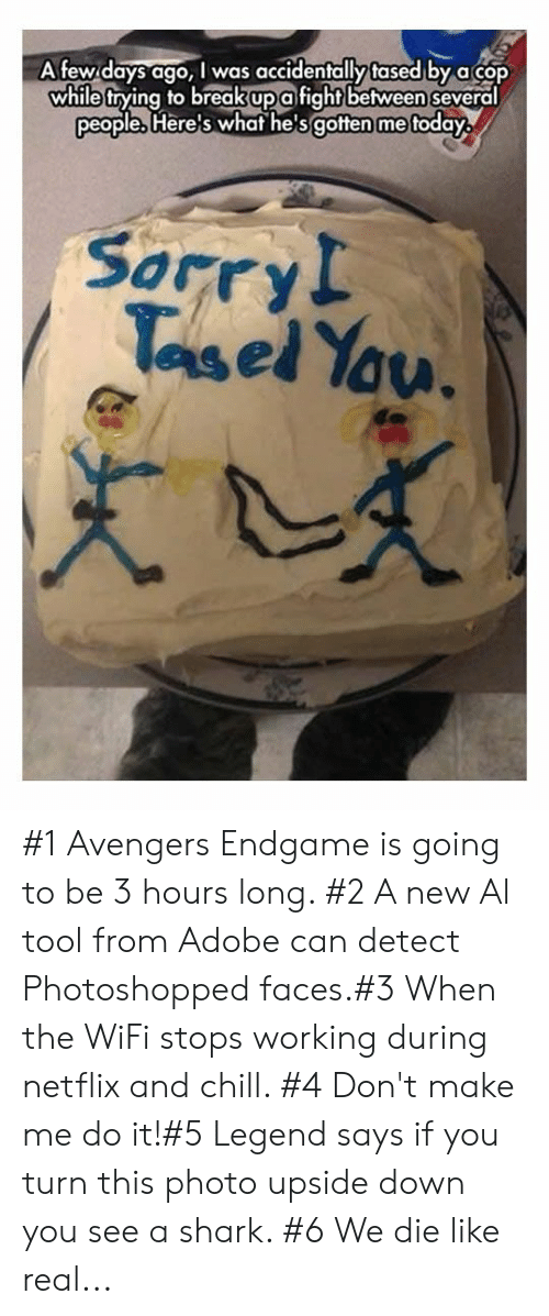 _______ and Chill: Afew days ago, I was accidentally tased by acop  while trying to breakupafightbetween several  people, Here's whaf he'sgotten me foday  Sorry!  Tasel Yau. #1 Avengers Endgame is going to be 3 hours long. #2 A new Al tool from Adobe can detect Photoshopped faces.#3 When the WiFi stops working during netflix and chill. #4 Don't make me do it!#5 Legend says if you turn this photo upside down you see a shark. #6 We die like real...