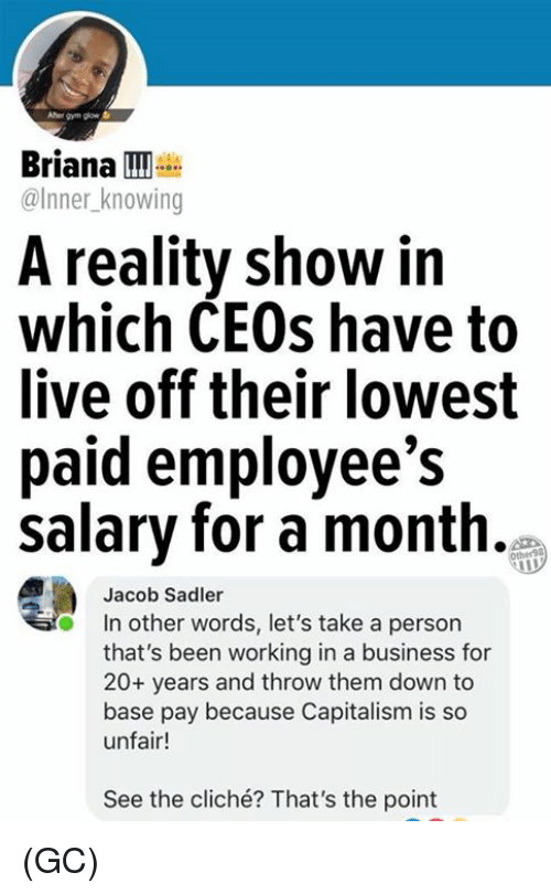 in other words: Afher gym glow  Briana  @Inner knowing  A reality show in  which CEOs have to  ive off their lowest  paid employee's  salary for a month.  Jacob Sadler  In other words, let's take a person  that's been working in a business for  20+ years and throw them down to  base pay because Capitalism is so  unfair!  See the cliché? That's the point (GC)
