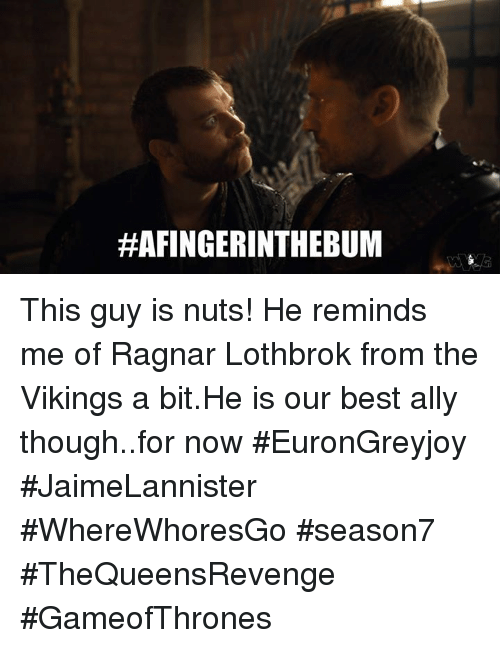 Ragnar Lothbrok:  #AFINGER INTHEBUM This guy is nuts! He reminds me of Ragnar Lothbrok from the Vikings a bit.He is our best ally though..for now  #EuronGreyjoy #JaimeLannister #WhereWhoresGo #season7 #TheQueensRevenge #GameofThrones