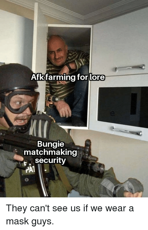 bungie: Afkifarming for lore  Bungie  matchmaking  r. security  PA1 They can't see us if we wear a mask guys.