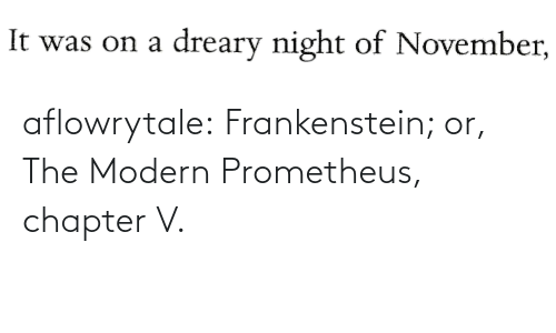 modern: aflowrytale:  Frankenstein; or, The Modern Prometheus, chapter V.