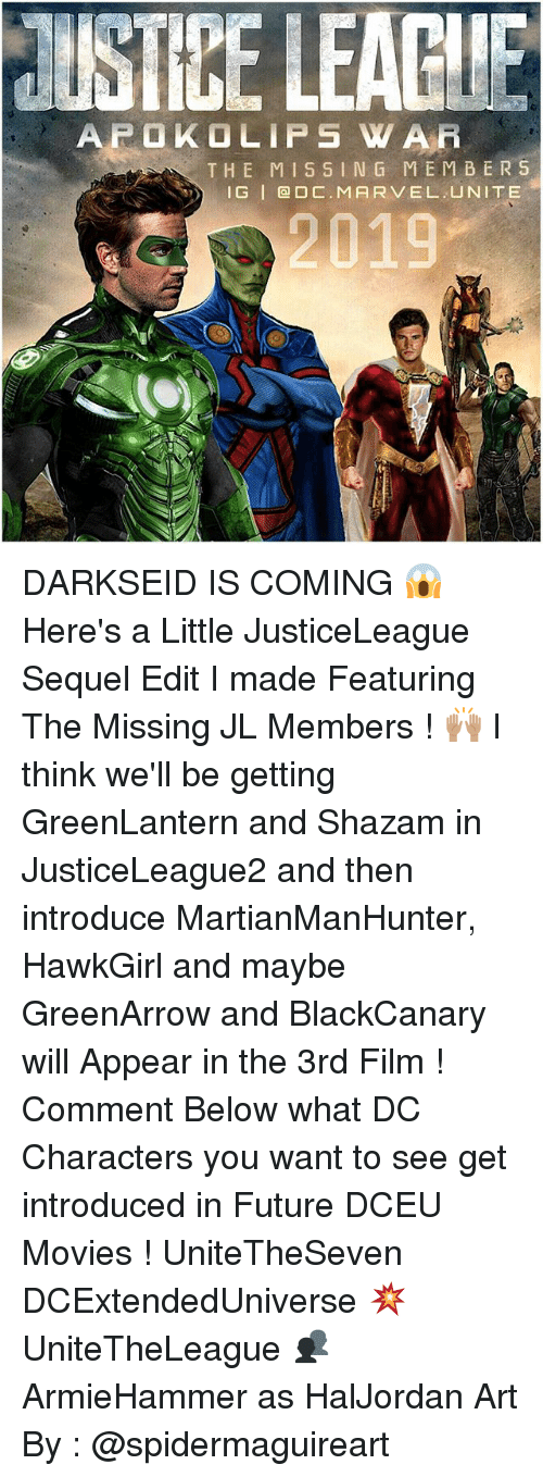 dc characters: AFOKO LIPS W A Fi  THE MISSING MEMBERS  I G DARKSEID IS COMING 😱 Here's a Little JusticeLeague Sequel Edit I made Featuring The Missing JL Members ! 🙌🏽 I think we'll be getting GreenLantern and Shazam in JusticeLeague2 and then introduce MartianManHunter, HawkGirl and maybe GreenArrow and BlackCanary will Appear in the 3rd Film ! Comment Below what DC Characters you want to see get introduced in Future DCEU Movies ! UniteTheSeven DCExtendedUniverse 💥 UniteTheLeague 👥 ArmieHammer as HalJordan Art By : @spidermaguireart
