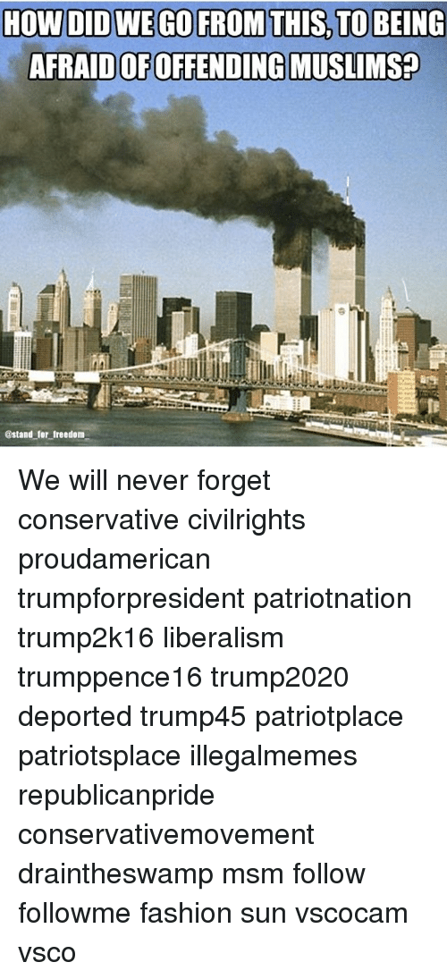 Fashion, Memes, and Conservative: AFRAID OFOFFENDI  @stand for freedom We will never forget conservative civilrights proudamerican trumpforpresident patriotnation trump2k16 liberalism trumppence16 trump2020 deported trump45 patriotplace patriotsplace illegalmemes republicanpride conservativemovement draintheswamp msm follow followme fashion sun vscocam vsco