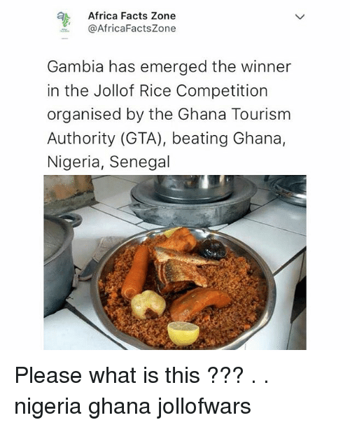 Ricing: Africa Facts Zone  @AfricaFactsZone  Gambia has emerged the winner  in the Jollof Rice Competition  organised by the Ghana Tourism  Authority (GTA), beating Ghana,  Nigeria, Senegal Please what is this ??? . . nigeria ghana jollofwars