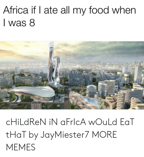 In Africa: Africa if I ate all my food when  was 8 cHiLdReN iN aFrIcA wOuLd EaT tHaT by JayMiester7 MORE MEMES