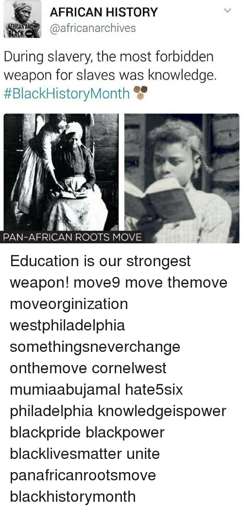 slavery: AFRICAN HISTORY  @african archives  During slavery, the most forbidden  weapon for slaves was knowledge  #Black HistoryMonth  PAN-AFRICAN ROOTS MOVE Education is our strongest weapon! move9 move themove moveorginization westphiladelphia somethingsneverchange onthemove cornelwest mumiaabujamal hate5six philadelphia knowledgeispower blackpride blackpower blacklivesmatter unite panafricanrootsmove blackhistorymonth