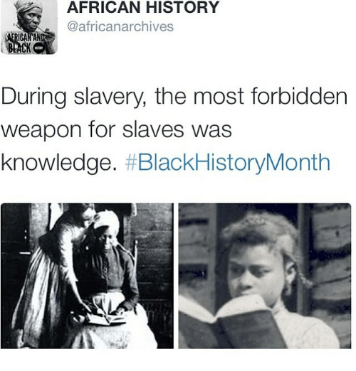 slavery: AFRICAN HISTORY  @africanarchives.  During slavery, the most forbidden  weapon for slaves was  knowledge