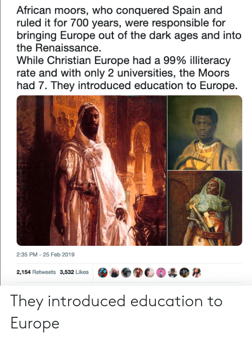 Moors: African moors, who conquered Spain and  ruled it for 700 years, were responsible for  bringing Europe out of the dark ages and into  the Renaissance  While Christian Europe had a 99% illiteracy  rate and with only 2 universities, the Moors  had 7. They introduced education to Europe.  2:35 PM - 25 Feb 2019  2,154 Retweets  3,532 Likes  .ⓑ●關€M  ● They introduced education to Europe