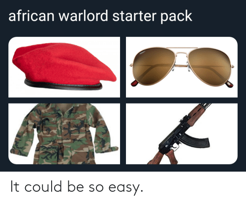 african: african warlord starter pack It could be so easy.