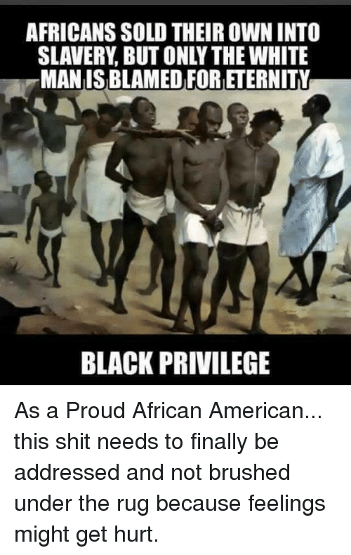 Black Privilege: AFRICANS SOLD THEIR OWN INTO  SLAVERY BUT ONLY THE WHITE  MAN IS BLAMED FORETERNITY  BLACK PRIVILEGE As a Proud African American... this shit needs to finally be addressed and not brushed under the rug because feelings might get hurt.