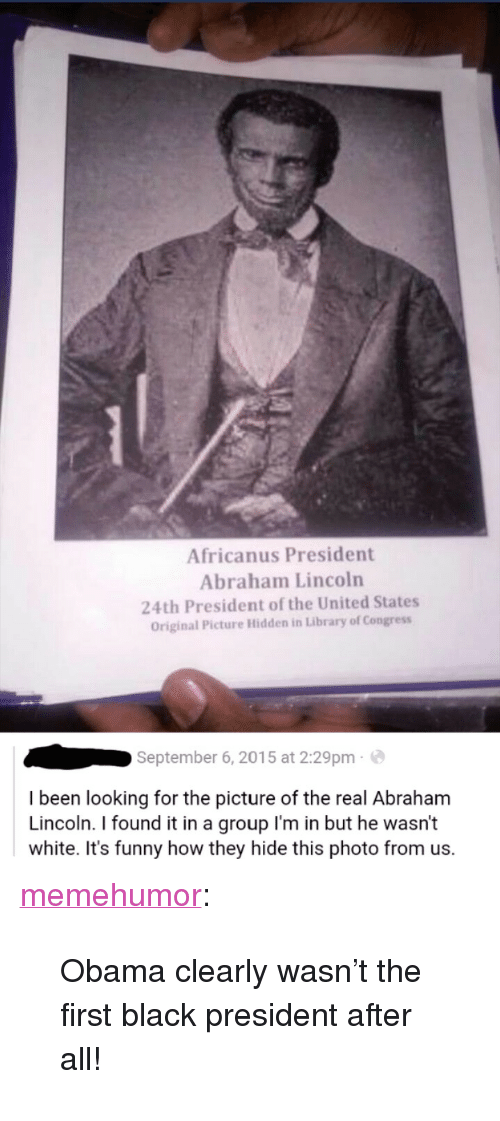 """Found It: Africanus President  Abraham Lincoln  24th President of the United States  Original Picture Hidden in Library of Congress  September 6, 2015 at 2:29pm  I been looking for the picture of the real Abraham  Lincoln. I found it in a group l'm in but he wasn't  white. It's funny how they hide this photo from us. <p><a href=""""http://memehumor.tumblr.com/post/155853011713/obama-clearly-wasnt-the-first-black-president"""" class=""""tumblr_blog"""">memehumor</a>:</p>  <blockquote><p>Obama clearly wasn't the first black president after all!</p></blockquote>"""