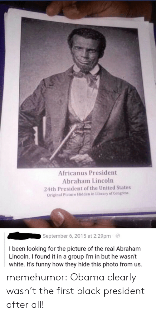 Found It: Africanus President  Abraham Lincoln  24th President of the United States  Original Picture Hidden in Library of Congress  September 6, 2015 at 2:29pm  I been looking for the picture of the real Abraham  Lincoln. I found it in a group l'm in but he wasn't  white. It's funny how they hide this photo from us. memehumor:  Obama clearly wasn't the first black president after all!