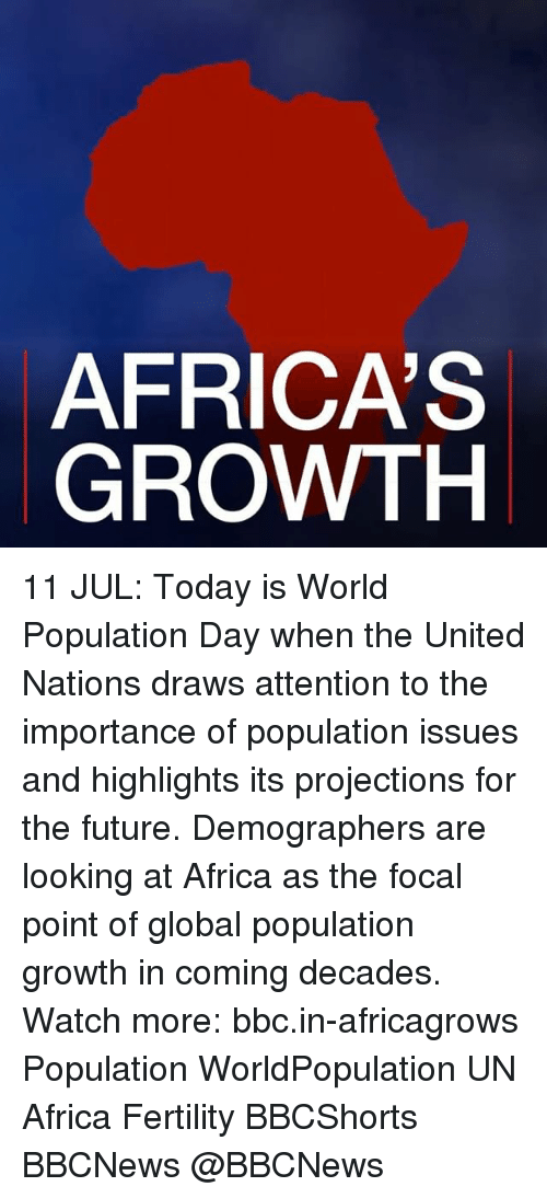 in coming: AFRICA'S  GROWTH 11 JUL: Today is World Population Day when the United Nations draws attention to the importance of population issues and highlights its projections for the future. Demographers are looking at Africa as the focal point of global population growth in coming decades. Watch more: bbc.in-africagrows Population WorldPopulation UN Africa Fertility BBCShorts BBCNews @BBCNews
