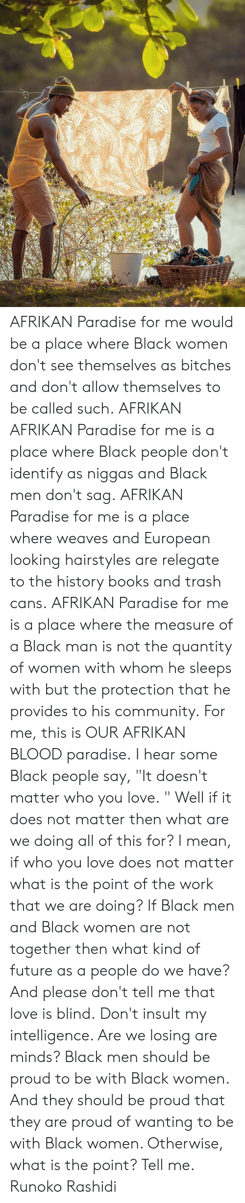 "Insult My Intelligence: AFRIKAN Paradise for me would be a place where Black women don't see themselves as bitches and don't allow themselves to be called such.  AFRIKAN AFRIKAN Paradise for me is a place where Black people don't identify as niggas and Black men don't sag.  AFRIKAN Paradise for me is a place where weaves and European looking hairstyles are relegate to the history books and trash cans.  AFRIKAN Paradise for me is a place where the measure of a Black man is not the quantity of women with whom he sleeps with but the protection that he provides to his community.  For me, this is OUR AFRIKAN BLOOD paradise.  I hear some Black people say, ""It doesn't matter who you love.  "" Well if it does not matter then what are we doing all of this for?   I mean, if who you love does not matter what is the point of the work that we are doing?   If Black men and Black women are not together then what kind of future as a people do we have?   And please don't tell me that love is blind.   Don't insult my intelligence.   Are we losing are minds?   Black men should be proud to be with Black women.  And they should be proud that they are proud of wanting to be with Black women. Otherwise, what is the point?   Tell me.  Runoko Rashidi"