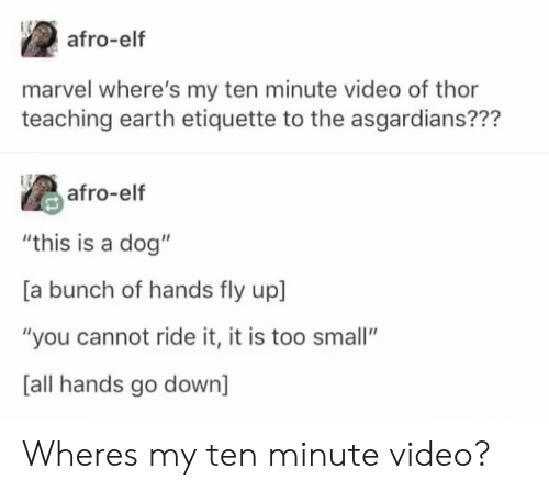 "ride it: afro-elf  marvel where's my ten minute video of thor  teaching earth etiquette to the asgardians???  as afro-elf  ""this is a dog""  [a bunch of hands fly up]  ""you cannot ride it, it is too small""  [all hands go down] Wheres my ten minute video?"