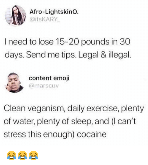 veganism: Afro-LightskinO.  aitsKARY  I need to lose 15-20 pounds in 30  days. Send me tips. Legal & illegal.  9e  content emoji  @marscuv  Clean veganism, daily exercise, plenty  of water, plenty of sleep, and (I can't  stress this enough) cocaine 😂😂😂