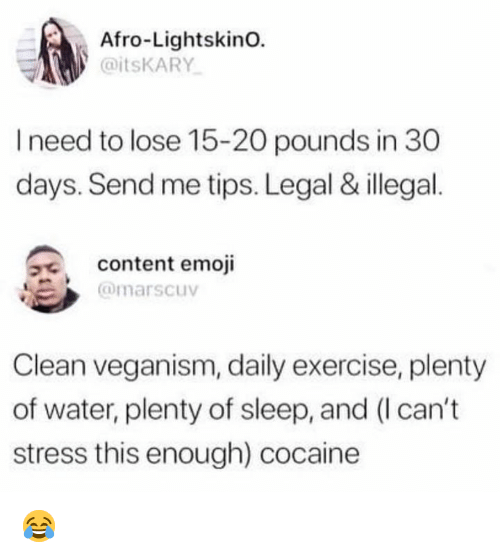 veganism: Afro-LightskinO.  @itsKARY  I need to lose 15-20 pounds in 30  days. Send me tips. Legal & illegal  content emoji  @marscuv  Clean veganism, daily exercise, plenty  of water, plenty of sleep, and (I can't  stress this enough) cocaine 😂