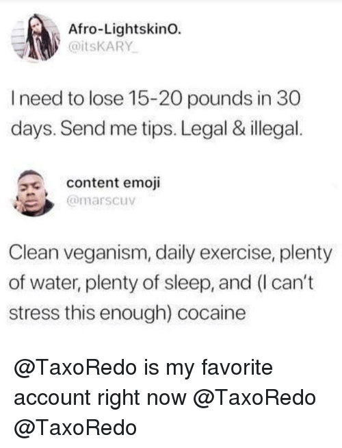 veganism: Afro-Lightskino.  @itsKARY  I need to lose 15-20 pounds in 30  days. Send me tips. Legal & illegal.  a content emoji  @marscuv  Clean veganism, daily exercise, plenty  of water, plenty of sleep, and (I can't  stress this enough) cocaine @TaxoRedo is my favorite account right now @TaxoRedo @TaxoRedo