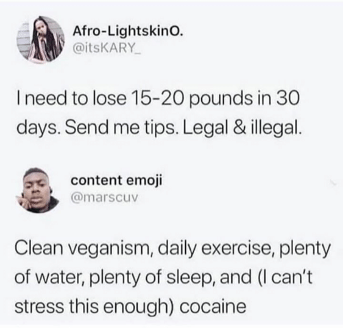 veganism: Afro-LightskinO.  @itsKARY  I need to lose 15-20 pounds in 30  days. Send me tips. Legal & illegal  content emoji  @marscuv  Clean veganism, daily exercise, plenty  of water, plenty of sleep, and (I can't  stress this enough) cocaine