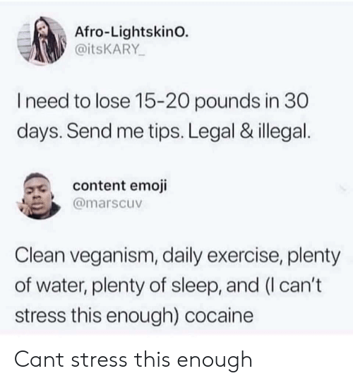 veganism: Afro-LightskinO.  @itsKARY  need to lose 15-20 pounds in 30  days. Send me tips. Legal & illegal  3, content emoji  @marscuv  Clean veganism, daily exercise, plenty  of water, plenty of sleep, and (I can't  stress this enough) cocaine Cant stress this enough