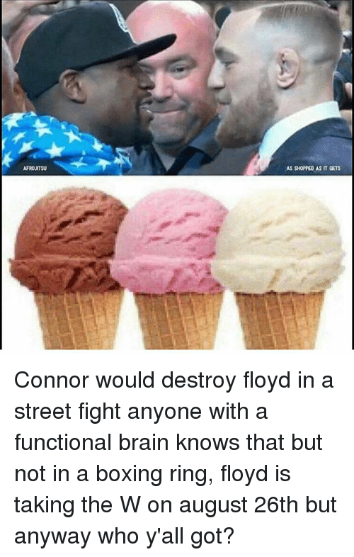 Boxing, Memes, and Brain: AFROJITSU  AS SHOPPED AS IT GETS Connor would destroy floyd in a street fight anyone with a functional brain knows that but not in a boxing ring, floyd is taking the W on august 26th but anyway who y'all got?