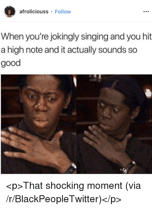 Blackpeopletwitter, Singing, and Good: afroliciouss . Follow  When you're jokingly singing and you hit  a high note and it actually sounds so  good <p>That shocking moment (via /r/BlackPeopleTwitter)</p>