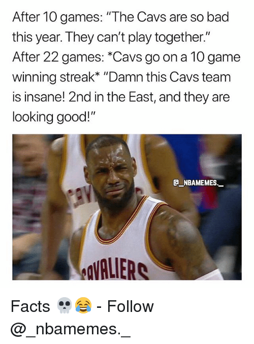 "Bad, Cavs, and Facts: After 10 games: ""The Cavs are so bad  this year. They can't play together.""  After 22 games: *Cavs go on a 10 game  winni  is insane! 2nd in the East, and they are  looking good!""  ng streak* ""Damn this Cavs team  e_NBAMEMEs._  VALIERS Facts 💀😂 - Follow @_nbamemes._"