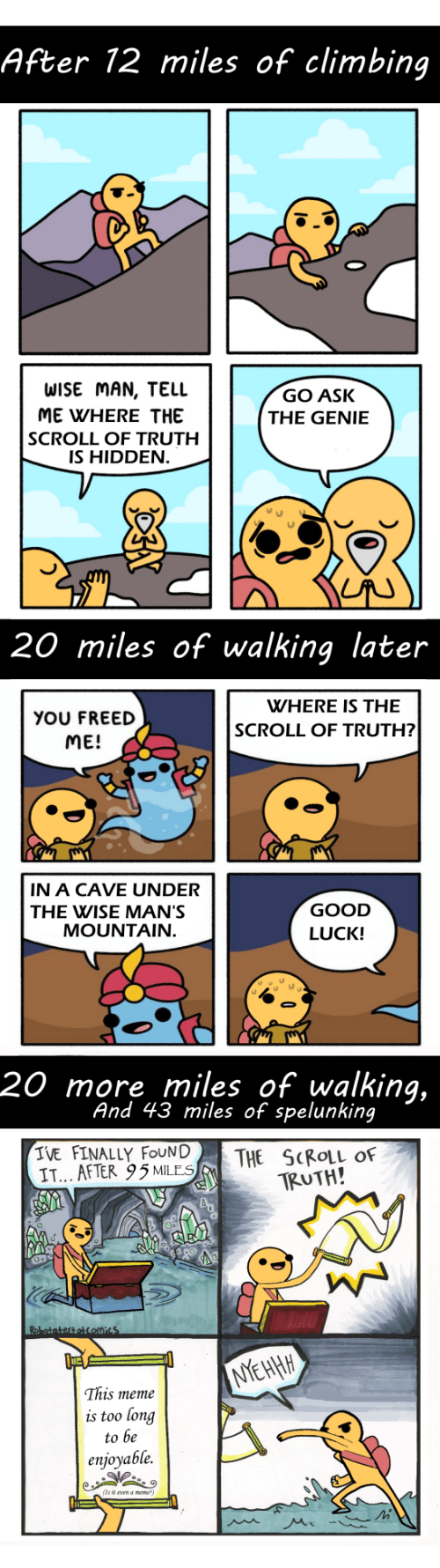 Wise Man: After 12 miles of climbing  WISE MAN, TELL  ME WHERE THE  SCROLL OF TRUTH  IS HIDDEN  GO ASK  THE GENIE  20 miles of walking later  WHERE IS THE  YOU FREED  ME!  SCROLL OF TRUTH?  IN A CAVE UNDER  THE WISE MAN'S  GOOD  LUCK!  MOUNTAIN  20 more miles of walking,  And 43 miles of spelunking  IVE FINALLY FOUN|  IT... AFTER 95MLES  THE SCROLL OF  TRUTH!  This meme  is too long  to be  enjoyable.  (Ts it vn a meme