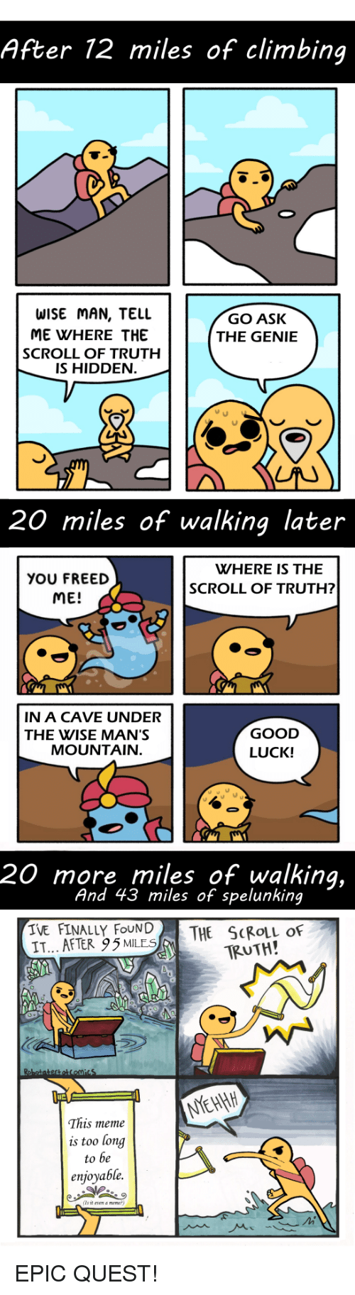 Wise Man: After 12 miles of climbing  WISE MAN, TELL  ME WHERE THE  SCROLL OF TRUTH  IS HIDDEN  GO ASK  THE GENIE  20 miles of walking later  WHERE IS THE  YOU FREED  ME!  SCROLL OF TRUTH?  IN A CAVE UNDER  THE WISE MAN'S  GOOD  LUCK!  MOUNTAIN  20 more miles of walking,  And 43 miles of spelunking  IVE FINALLY FOUN|  IT... AFTER 95MLES  THE SCROLL OF  TRUTH!  This meme  is too long  to be  enjoyable.  (Ts it vn a meme EPIC QUEST!