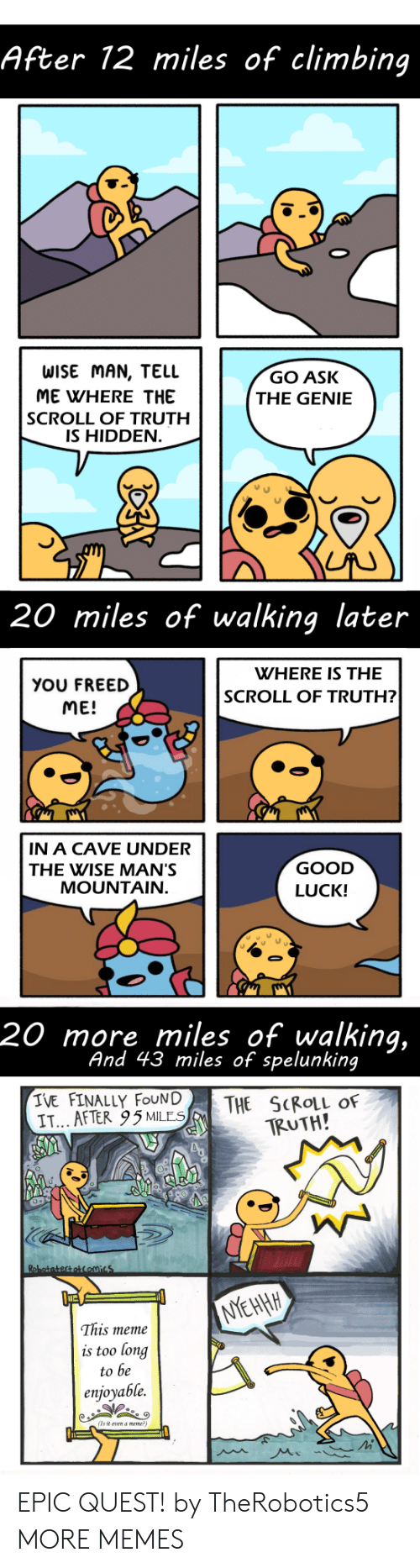 Wise Man: After 12 miles of climbing  WISE MAN, TELL  ME WHERE THE  SCROLL OF TRUTH  IS HIDDEN  GO ASK  THE GENIE  20 miles of walking later  WHERE IS THE  YOU FREED  ME!  SCROLL OF TRUTH?  IN A CAVE UNDER  THE WISE MAN'S  GOOD  LUCK!  MOUNTAIN  20 more miles of walking,  And 43 miles of spelunking  IVE FINALLY FOUN|  IT... AFTER 95MLES  THE SCROLL OF  TRUTH!  This meme  is too long  to be  enjoyable.  (Ts it vn a meme EPIC QUEST! by TheRobotics5 MORE MEMES