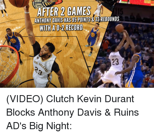Kevin Durant, Memes, and Videos: AFTER 2 GAMES  115  ANTHONY DAVIS HAS 95 POINTS&33 REBOUNDS  WITH A 0-2 RECORD (VIDEO) Clutch Kevin Durant Blocks Anthony Davis & Ruins AD's Big Night: