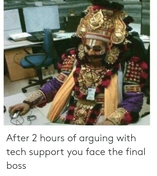 Tech Support: After 2 hours of arguing with tech support you face the final boss