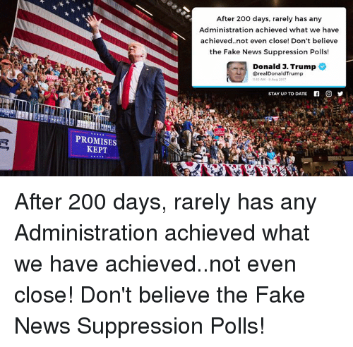 Faking News: After 200 days, rarely has any  Administration achieved what we have  achieved..not even close! Don't believe  the Fake News Suppression Polls!  Donald 3. Trump  @realDonaldTrump  1110 AM . Aug 2017  STAY UP TO DATE  f  O  PROMISES  KEPT After 200 days, rarely has any Administration achieved what we have achieved..not even close! Don't believe the Fake News Suppression Polls!