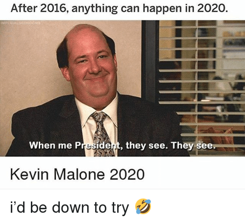Kevin Malone, Memes, and 🤖: After 2016, anything can happen in 2020.  When me Presidet, they see. They see  Kevin Malone 2020 i'd be down to try 🤣