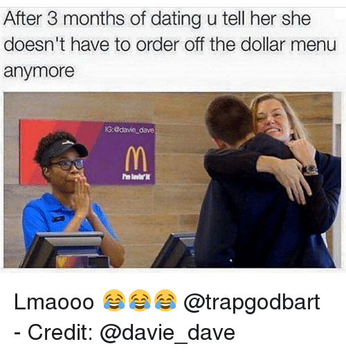 Dollar Menu: After 3 months of dating u tell her she  doesn't have to order off the dollar menu  anymore  IG: @dave dave Lmaooo 😂😂😂 @trapgodbart - Credit: @davie_dave