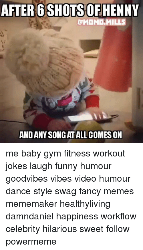 Workout Jokes: AFTER 6 SHOTS OFHENNY  RMOMD MILLS  ANDANYSONGAT ALL COMES ON me baby gym fitness workout jokes laugh funny humour goodvibes vibes video humour dance style swag fancy memes mememaker healthyliving damndaniel happiness workflow celebrity hilarious sweet follow powermeme
