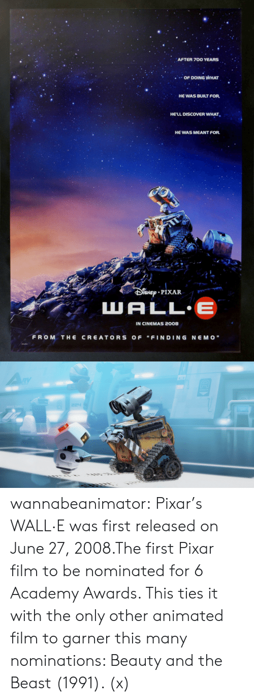 "Academy Awards: AFTER 700 YeARS  OF DOING WHAT  HE WAS BUILT FOR,  HE'LL DISCOVER WHAT  HE WAS MEANT FOR.  t r  IN CINEMAS 2008  FROM THE CREATORS OF ""FINDING NEMO""   WAL wannabeanimator:  Pixar's WALL·E was first released on June 27, 2008.The first Pixar film to be nominated for 6 Academy Awards. This ties it with the only other animated film to garner this many nominations: Beauty and the Beast (1991). (x)"